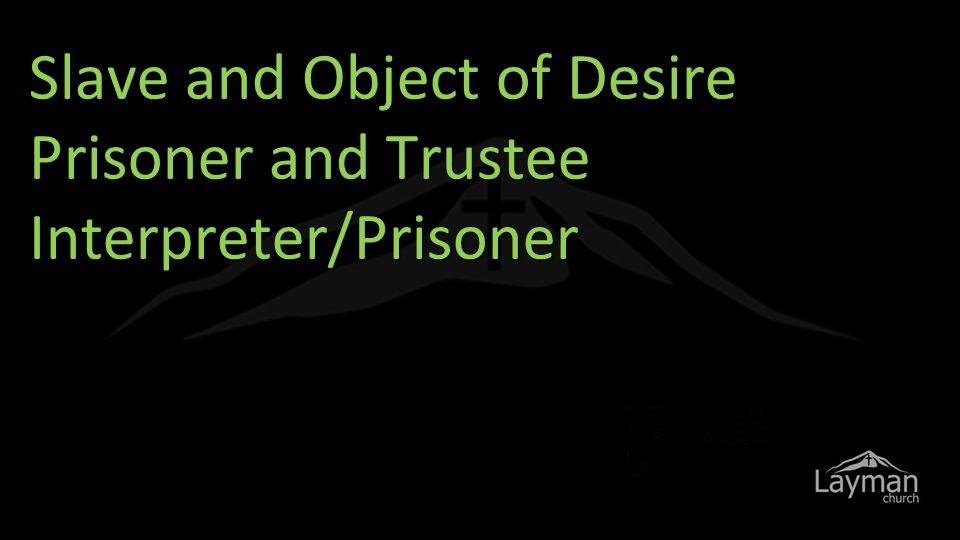 Slave and Object of Desire Prisoner and Trustee Interpreter/Prisoner