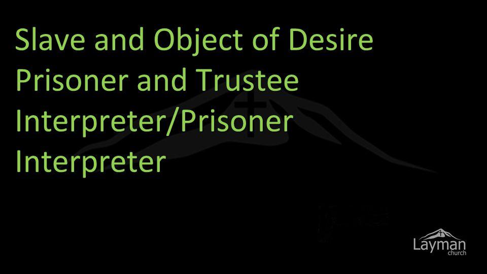 Slave and Object of Desire Prisoner and Trustee Interpreter/Prisoner Interpreter