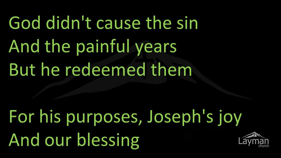 God didn t cause the sin And the painful years But he redeemed them For his purposes, Joseph s joy And our blessing