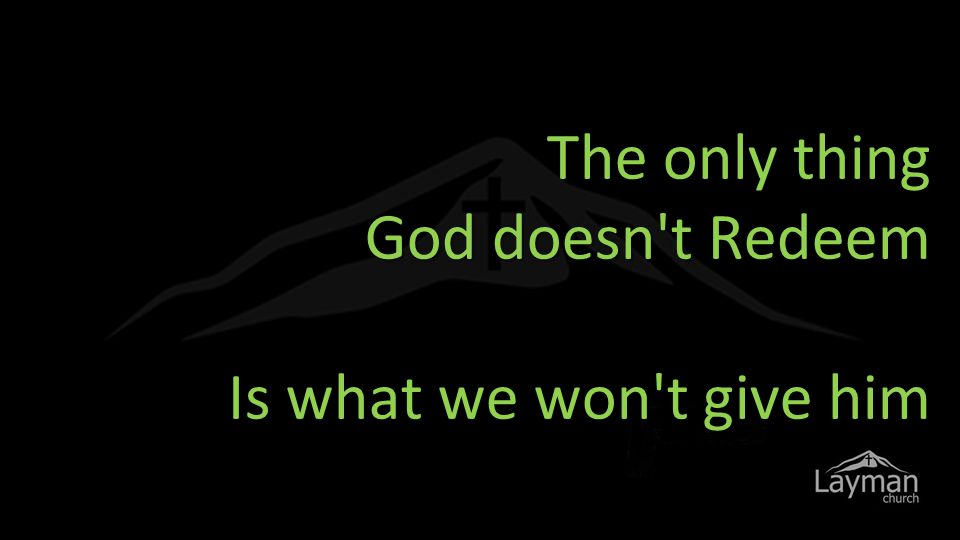 The only thing God doesn t Redeem Is what we won t give him