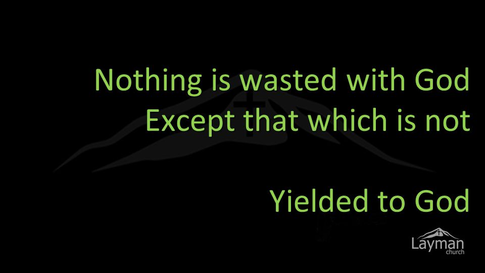 Nothing is wasted with God Except that which is not Yielded to God