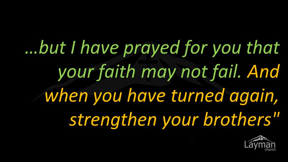 …but I have prayed for you that your faith may not fail.