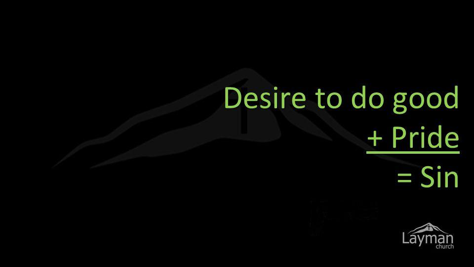 Desire to do good + Pride = Sin