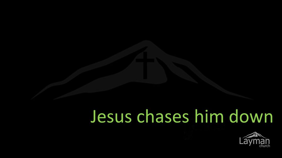 Jesus chases him down