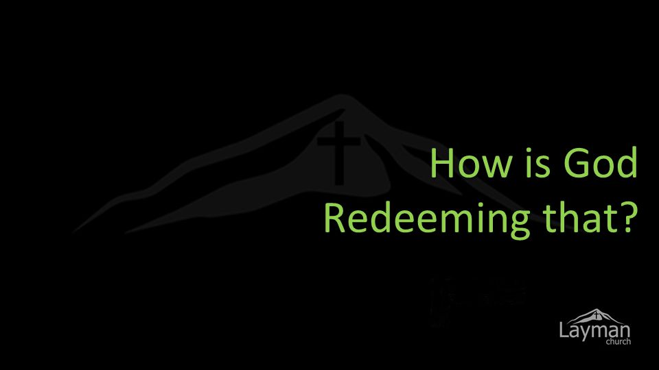 How is God Redeeming that?