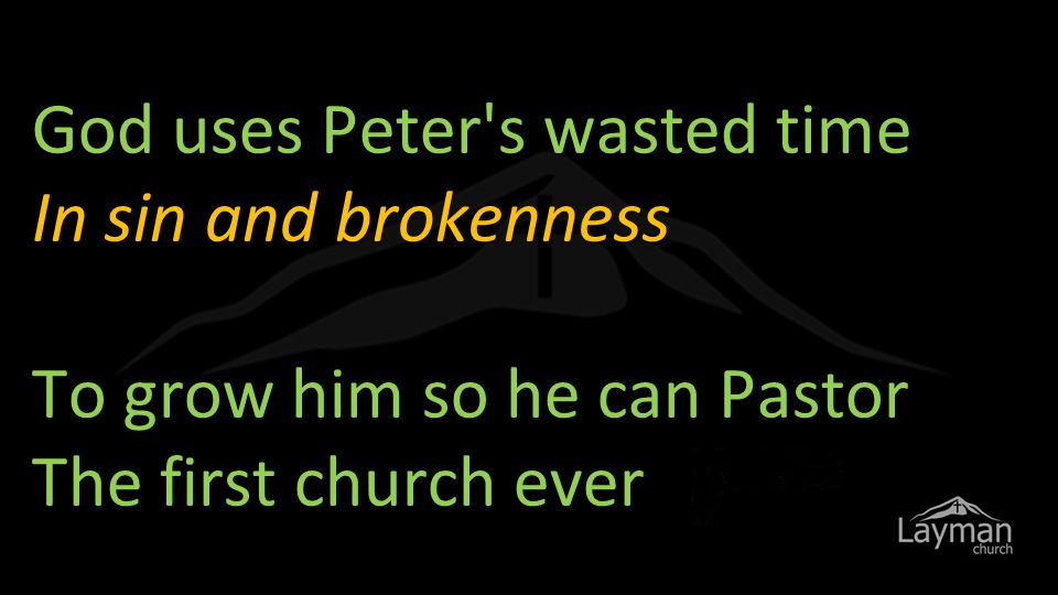 God uses Peter s wasted time In sin and brokenness To grow him so he can Pastor The first church ever