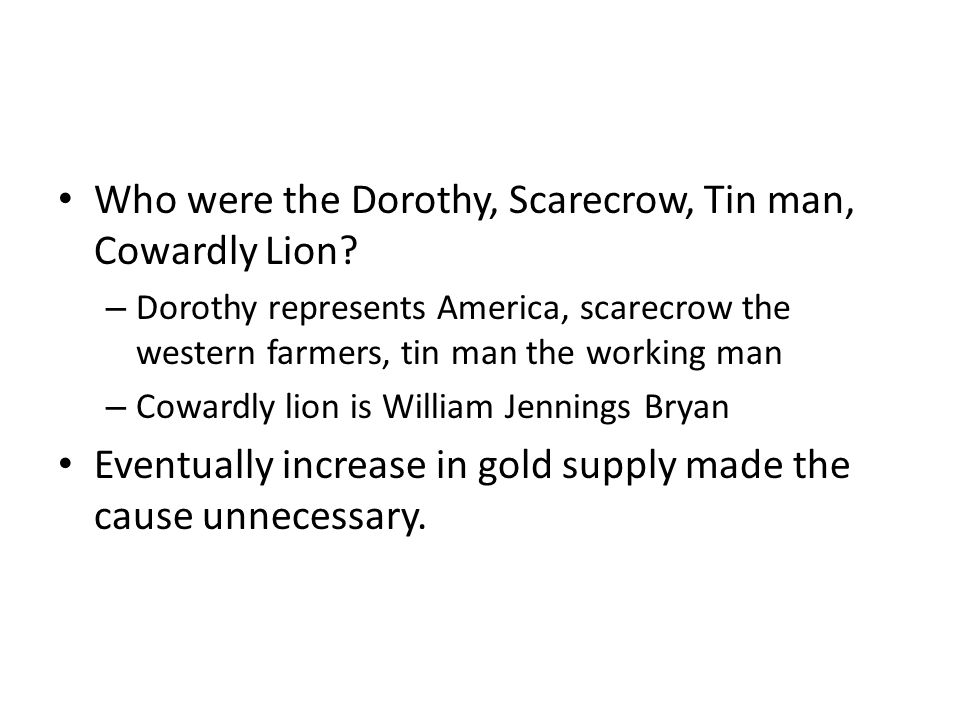 Who were the Dorothy, Scarecrow, Tin man, Cowardly Lion? – Dorothy represents America, scarecrow the western farmers, tin man the working man – Coward