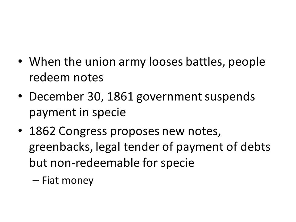 When the union army looses battles, people redeem notes December 30, 1861 government suspends payment in specie 1862 Congress proposes new notes, gree