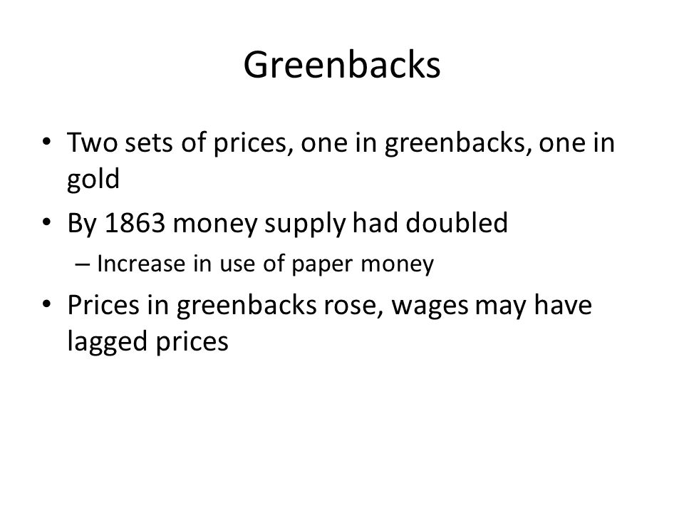 Greenbacks Two sets of prices, one in greenbacks, one in gold By 1863 money supply had doubled – Increase in use of paper money Prices in greenbacks r
