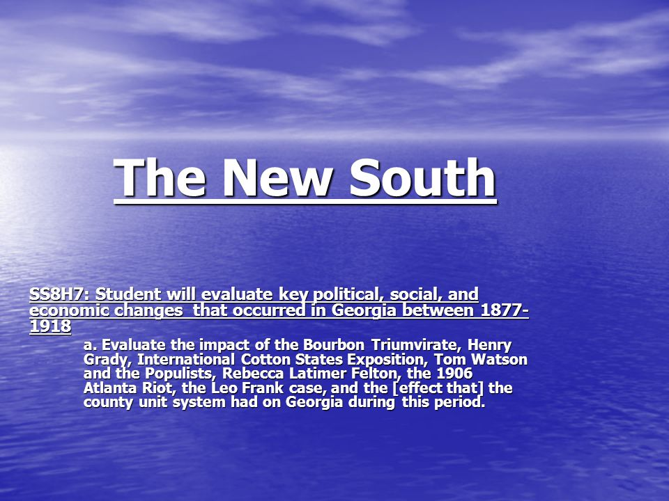 The New South SS8H7: Student will evaluate key political, social, and economic changes that occurred in Georgia between 1877- 1918 a.