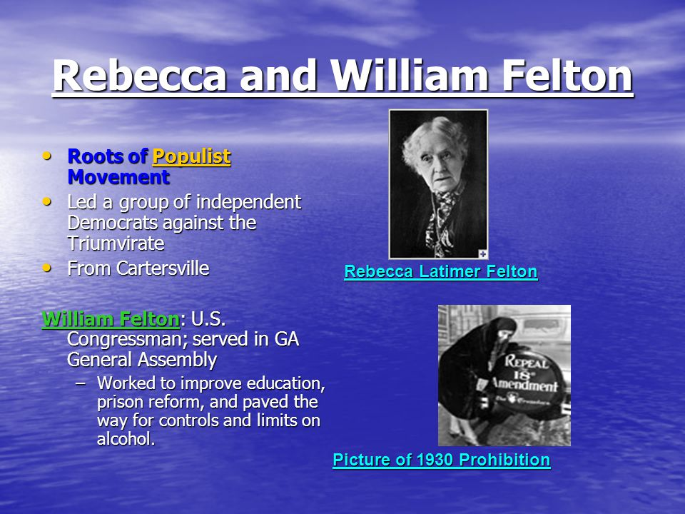 Rebecca and William Felton Roots of Populist Movement Roots of Populist MovementPopulist Led a group of independent Democrats against the Triumvirate Led a group of independent Democrats against the Triumvirate From Cartersville From Cartersville William Felton: U.S.