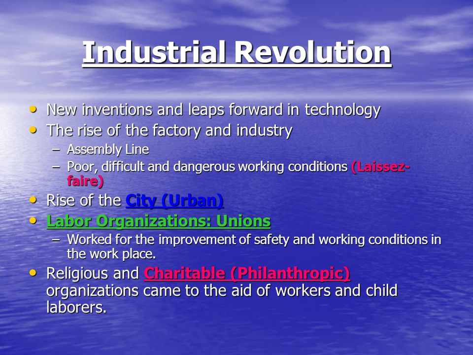 Industrial Revolution New inventions and leaps forward in technology New inventions and leaps forward in technology The rise of the factory and industry The rise of the factory and industry –Assembly Line –Poor, difficult and dangerous working conditions (Laissez- faire) Rise of the City (Urban) Rise of the City (Urban) Labor Organizations: Unions Labor Organizations: Unions –Worked for the improvement of safety and working conditions in the work place.