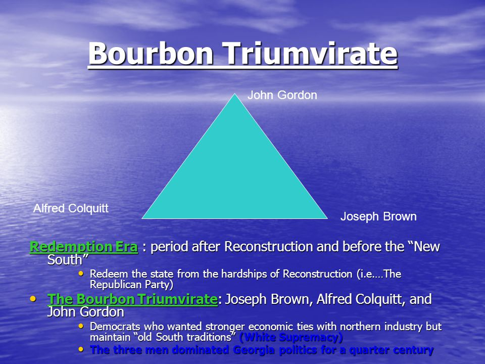 Bourbon Triumvirate Redemption Era : period after Reconstruction and before the New South Redeem the state from the hardships of Reconstruction (i.e.…The Republican Party) Redeem the state from the hardships of Reconstruction (i.e.…The Republican Party) The Bourbon Triumvirate: Joseph Brown, Alfred Colquitt, and John Gordon The Bourbon Triumvirate: Joseph Brown, Alfred Colquitt, and John Gordon Democrats who wanted stronger economic ties with northern industry but maintain old South traditions (White Supremacy) Democrats who wanted stronger economic ties with northern industry but maintain old South traditions (White Supremacy) The three men dominated Georgia politics for a quarter century The three men dominated Georgia politics for a quarter century Alfred Colquitt Joseph Brown John Gordon