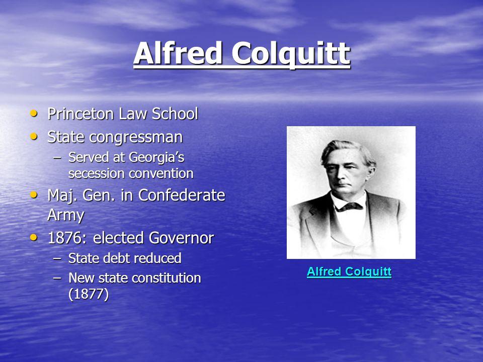 Alfred Colquitt Princeton Law School Princeton Law School State congressman State congressman –Served at Georgia's secession convention Maj. Gen. in C