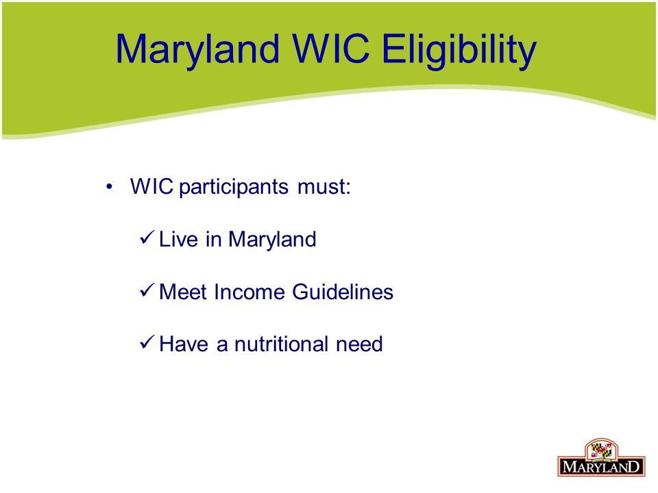 Maryland WIC Eligibility WIC participants must: Live in Maryland Meet Income Guidelines Have a nutritional need