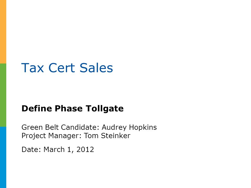 Tax Cert Sales Define Phase Tollgate Green Belt Candidate: Audrey Hopkins Project Manager: Tom Steinker Date: March 1, 2012