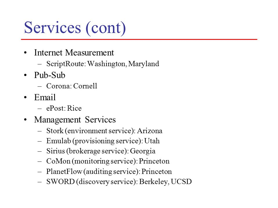 Services (cont) Internet Measurement –ScriptRoute: Washington, Maryland Pub-Sub –Corona: Cornell Email –ePost: Rice Management Services –Stork (environment service): Arizona –Emulab (provisioning service): Utah –Sirius (brokerage service): Georgia –CoMon (monitoring service): Princeton –PlanetFlow (auditing service): Princeton –SWORD (discovery service): Berkeley, UCSD
