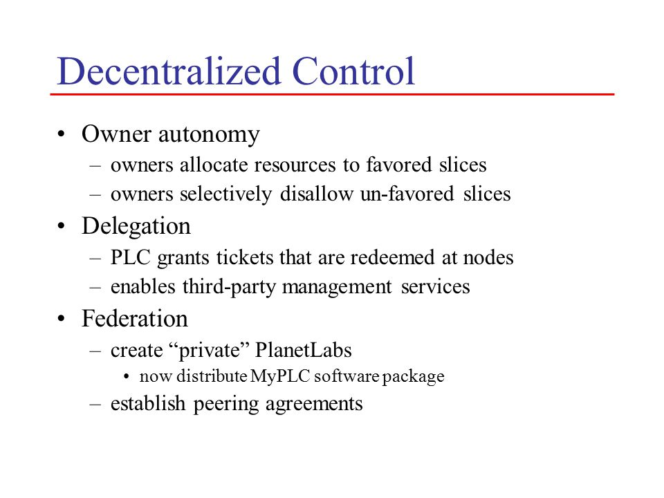 Decentralized Control Owner autonomy –owners allocate resources to favored slices –owners selectively disallow un-favored slices Delegation –PLC grants tickets that are redeemed at nodes –enables third-party management services Federation –create private PlanetLabs now distribute MyPLC software package –establish peering agreements