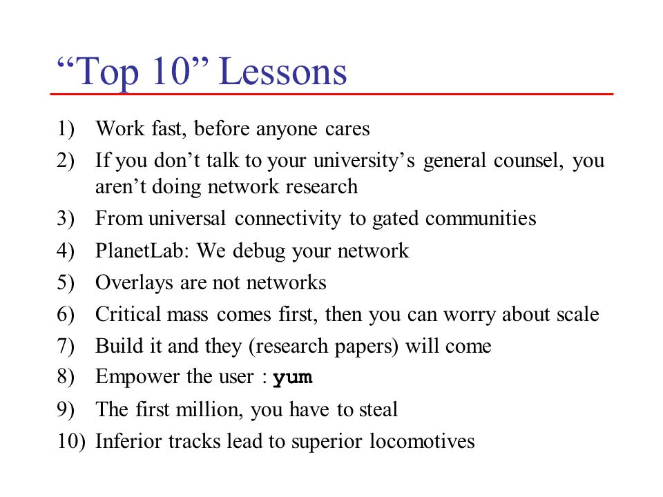 Top 10 Lessons 1)Work fast, before anyone cares 2)If you don't talk to your university's general counsel, you aren't doing network research 3)From universal connectivity to gated communities 4)PlanetLab: We debug your network 5)Overlays are not networks 6)Critical mass comes first, then you can worry about scale 7)Build it and they (research papers) will come 8)Empower the user : yum 9)The first million, you have to steal 10)Inferior tracks lead to superior locomotives