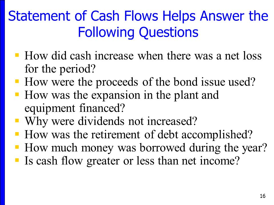 16 Statement of Cash Flows Helps Answer the Following Questions  How did cash increase when there was a net loss for the period?  How were the proce