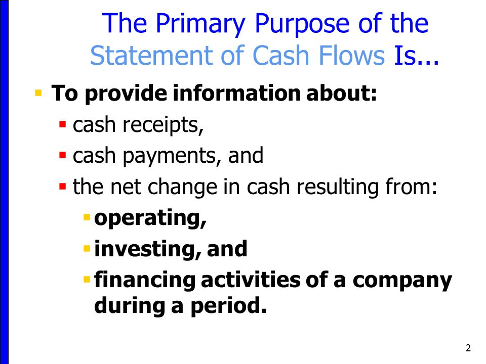 2 The Primary Purpose of the Statement of Cash Flows Is...  To provide information about:  cash receipts,  cash payments, and  the net change in c