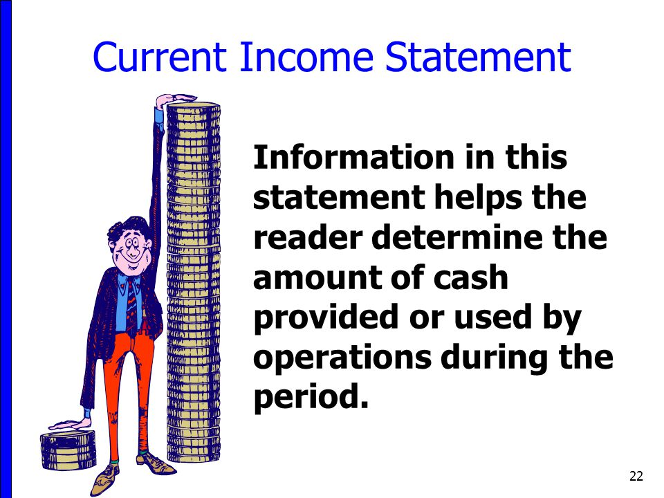 22 Current Income Statement Information in this statement helps the reader determine the amount of cash provided or used by operations during the peri