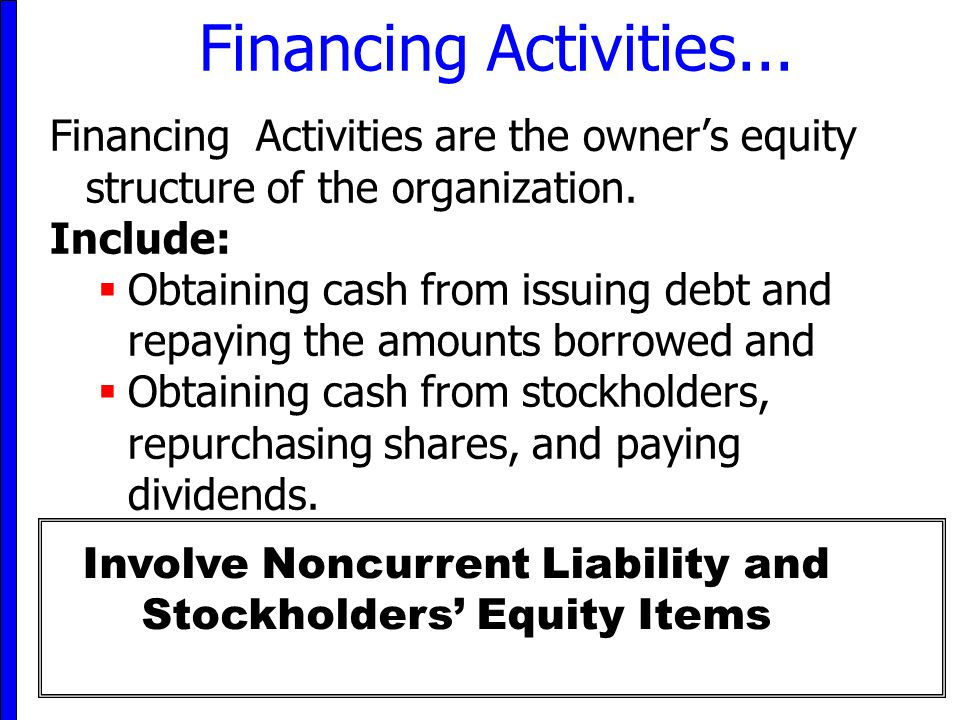 6 Financing Activities... Financing Activities are the owner's equity structure of the organization. Include:  Obtaining cash from issuing debt and r