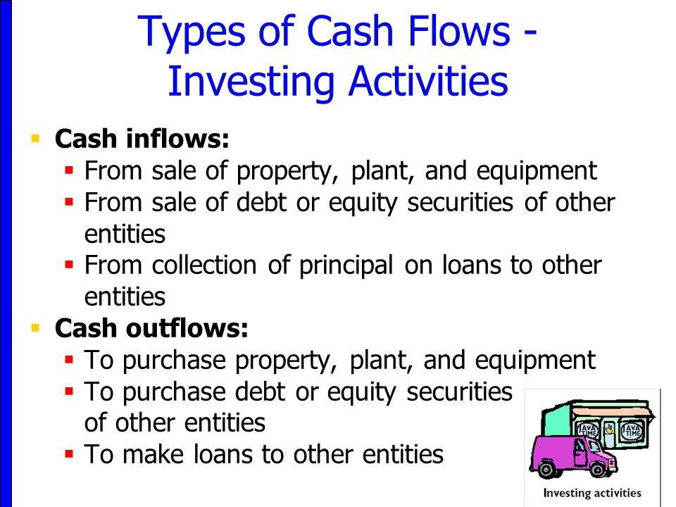 8 Types of Cash Flows - Investing Activities  Cash inflows:  From sale of property, plant, and equipment  From sale of debt or equity securities of