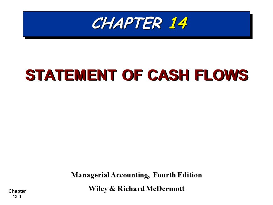 Chapter 13-1 CHAPTER 14 STATEMENT OF CASH FLOWS Managerial Accounting, Fourth Edition Wiley & Richard McDermott