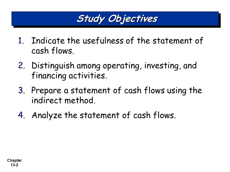 Chapter 13-2 1. 1.Indicate the usefulness of the statement of cash flows. 2. 2.Distinguish among operating, investing, and financing activities. 3. 3.