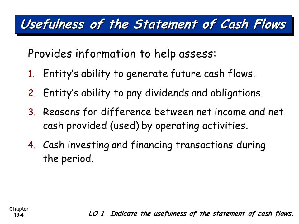 Chapter 13-4 LO 1 Indicate the usefulness of the statement of cash flows. Provides information to help assess: 1. Entity's ability to generate future