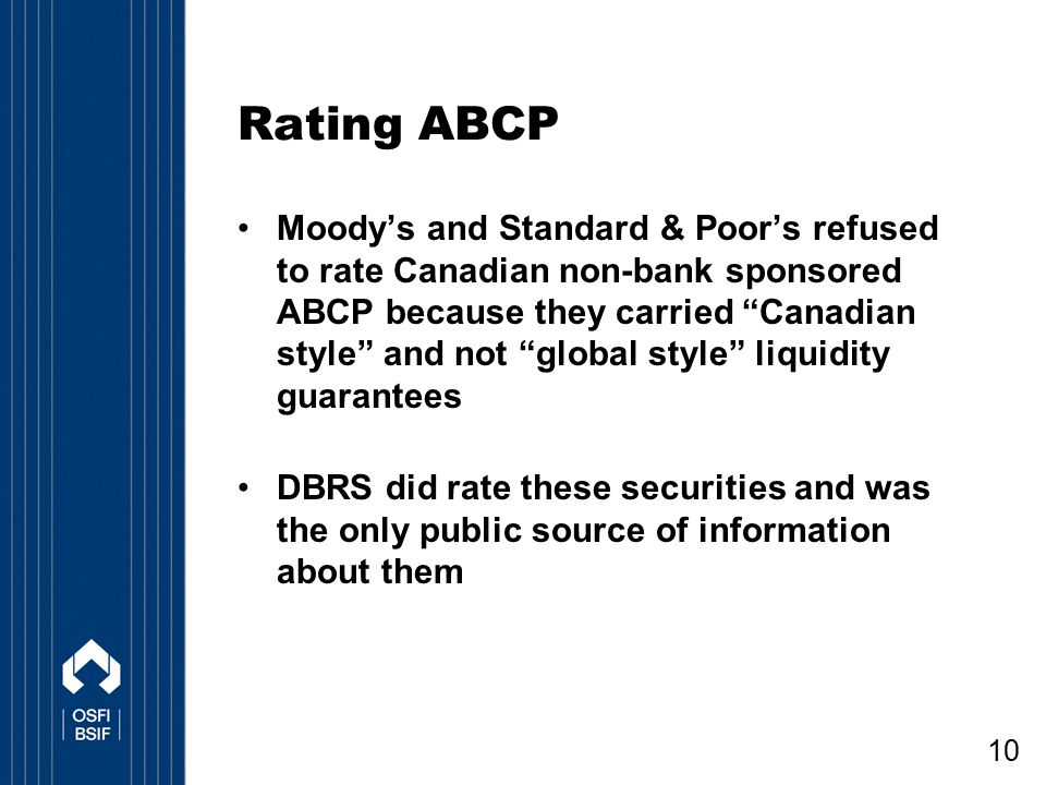 "10 Rating ABCP Moody's and Standard & Poor's refused to rate Canadian non-bank sponsored ABCP because they carried ""Canadian style"" and not ""global st"