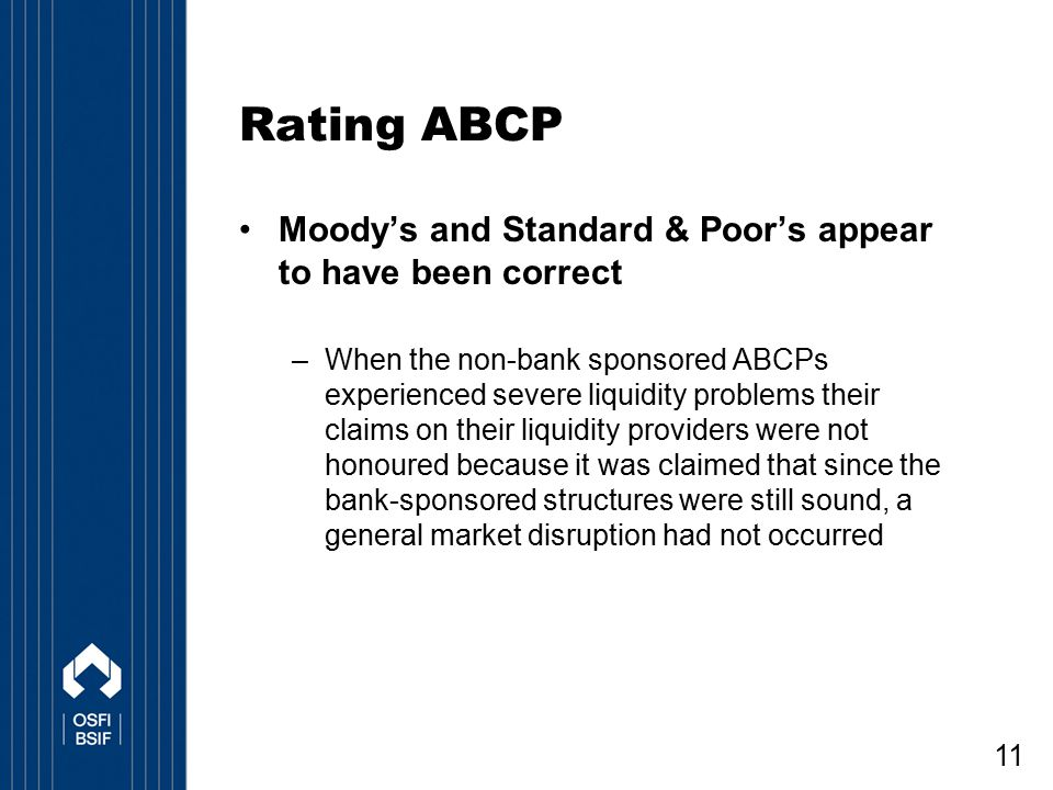 11 Rating ABCP Moody's and Standard & Poor's appear to have been correct –When the non-bank sponsored ABCPs experienced severe liquidity problems thei