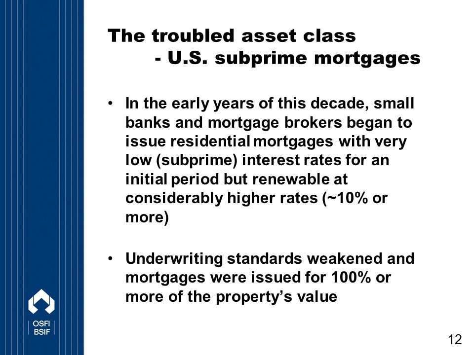 12 The troubled asset class - U.S. subprime mortgages In the early years of this decade, small banks and mortgage brokers began to issue residential m