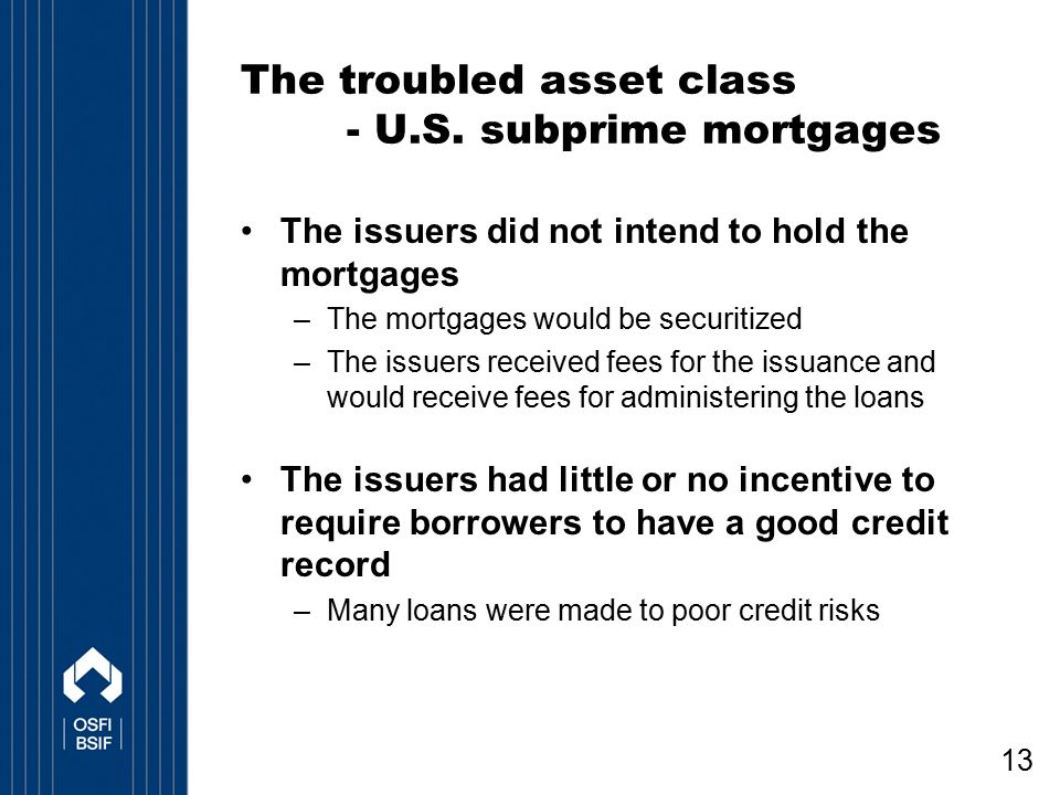 13 The troubled asset class - U.S. subprime mortgages The issuers did not intend to hold the mortgages –The mortgages would be securitized –The issuer
