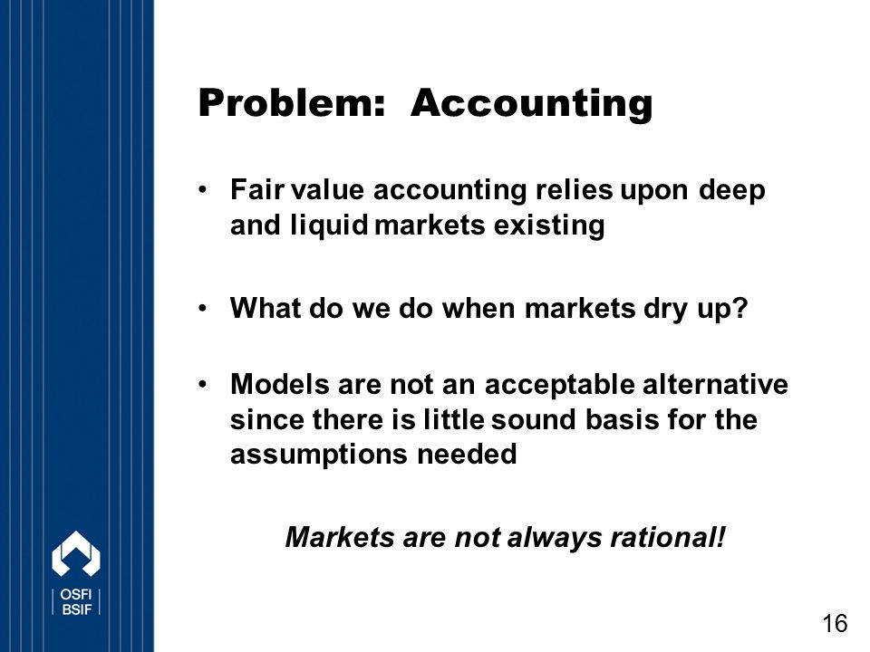 16 Problem: Accounting Fair value accounting relies upon deep and liquid markets existing What do we do when markets dry up? Models are not an accepta