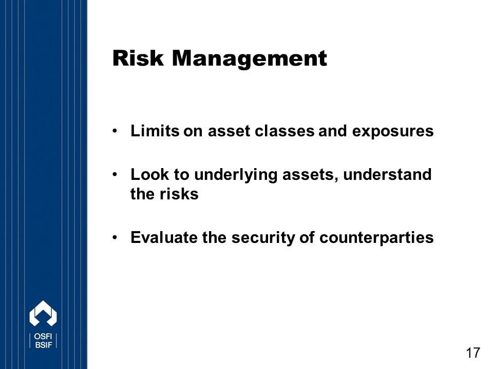 17 Risk Management Limits on asset classes and exposures Look to underlying assets, understand the risks Evaluate the security of counterparties