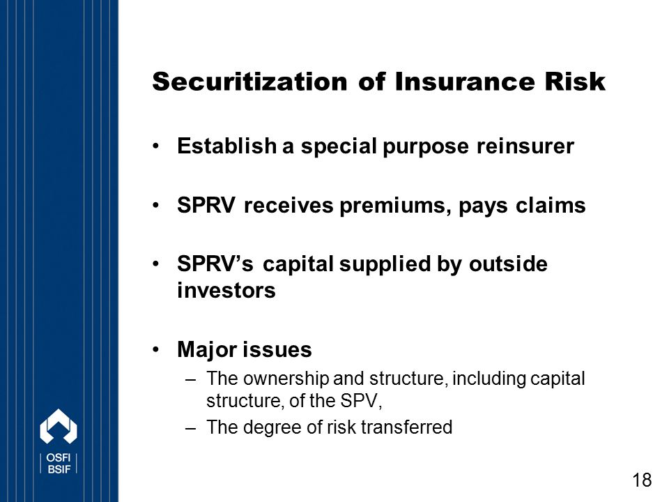 18 Securitization of Insurance Risk Establish a special purpose reinsurer SPRV receives premiums, pays claims SPRV's capital supplied by outside inves