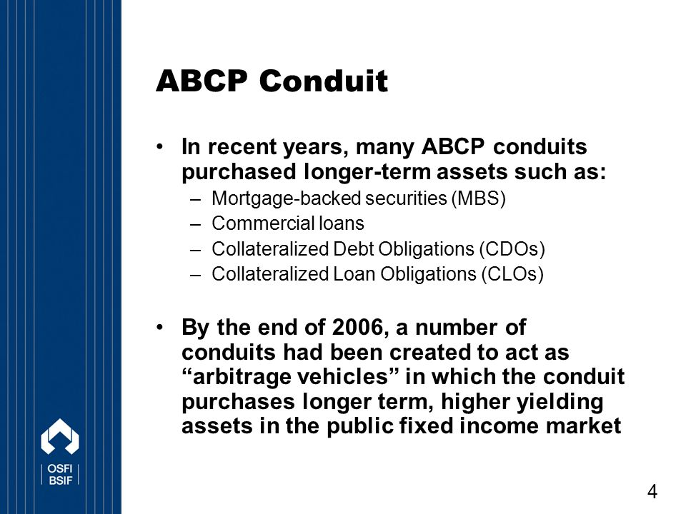 4 ABCP Conduit In recent years, many ABCP conduits purchased longer-term assets such as: –Mortgage-backed securities (MBS) –Commercial loans –Collater
