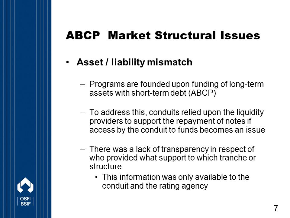 7 ABCP Market Structural Issues Asset / liability mismatch –Programs are founded upon funding of long-term assets with short-term debt (ABCP) –To addr