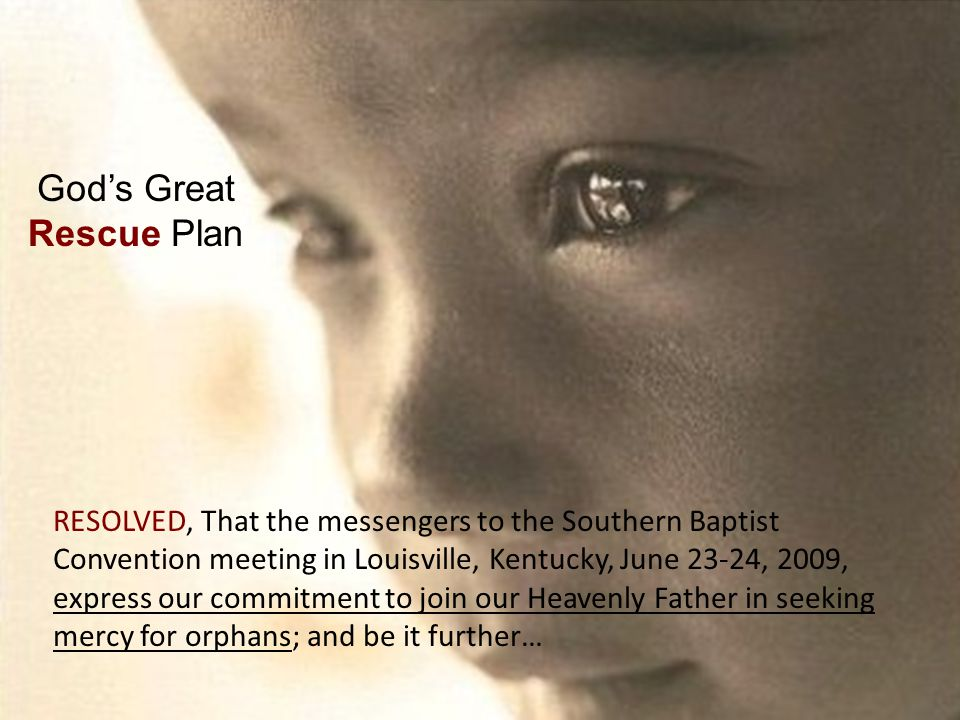 RESOLVED, That the messengers to the Southern Baptist Convention meeting in Louisville, Kentucky, June 23-24, 2009, express our commitment to join our Heavenly Father in seeking mercy for orphans; and be it further… God's Great Rescue Plan
