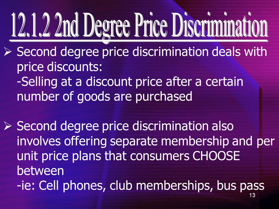 13  Second degree price discrimination deals with price discounts: -Selling at a discount price after a certain number of goods are purchased  Second degree price discrimination also involves offering separate membership and per unit price plans that consumers CHOOSE between -ie: Cell phones, club memberships, bus pass