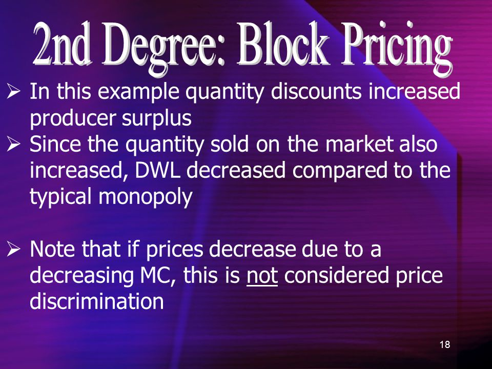 18  In this example quantity discounts increased producer surplus  Since the quantity sold on the market also increased, DWL decreased compared to the typical monopoly  Note that if prices decrease due to a decreasing MC, this is not considered price discrimination