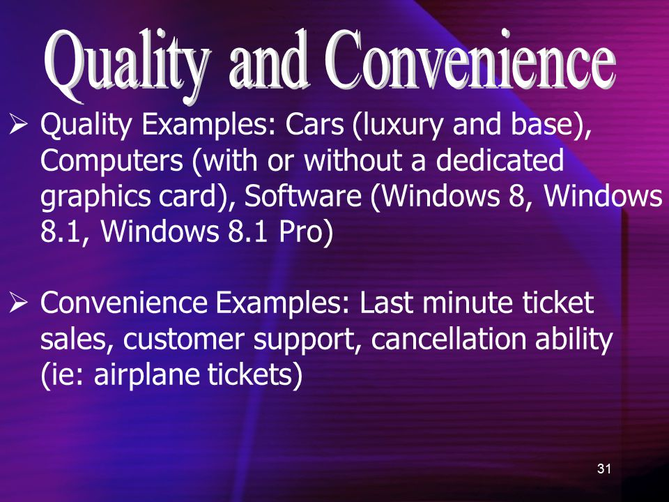 31  Quality Examples: Cars (luxury and base), Computers (with or without a dedicated graphics card), Software (Windows 8, Windows 8.1, Windows 8.1 Pro)  Convenience Examples: Last minute ticket sales, customer support, cancellation ability (ie: airplane tickets)