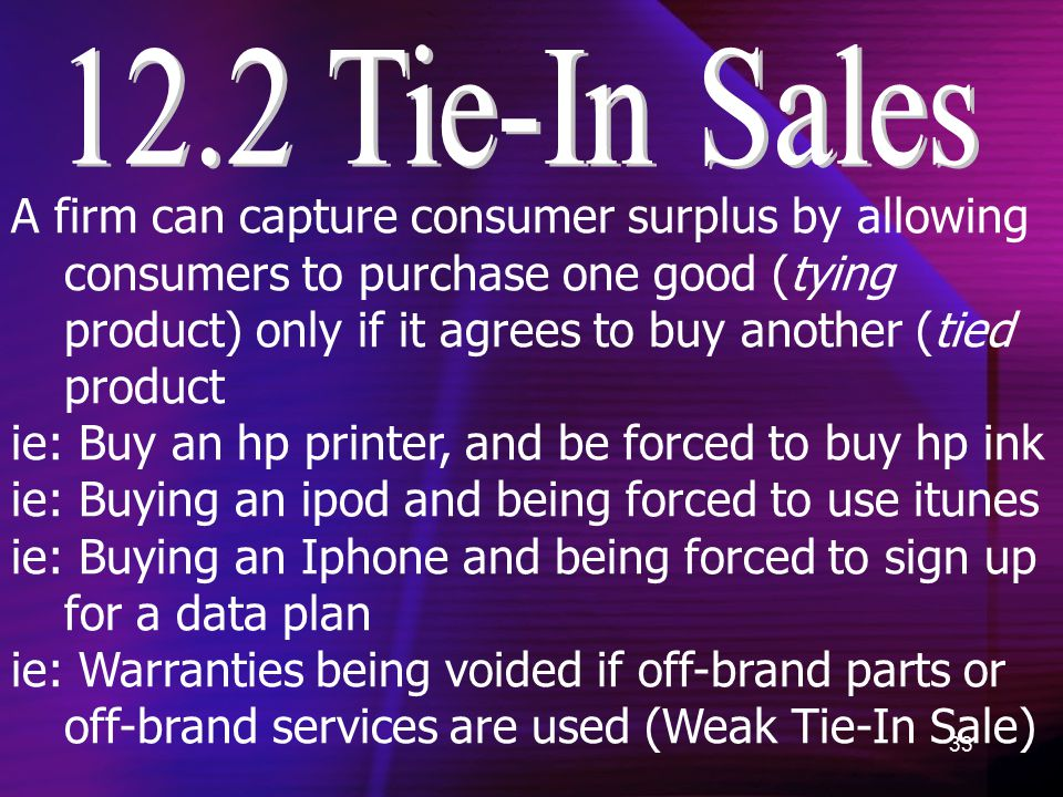 33 A firm can capture consumer surplus by allowing consumers to purchase one good (tying product) only if it agrees to buy another (tied product ie: Buy an hp printer, and be forced to buy hp ink ie: Buying an ipod and being forced to use itunes ie: Buying an Iphone and being forced to sign up for a data plan ie: Warranties being voided if off-brand parts or off-brand services are used (Weak Tie-In Sale)