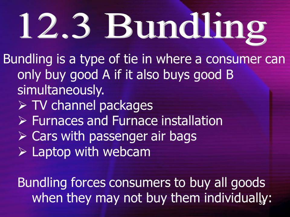 35 Bundling is a type of tie in where a consumer can only buy good A if it also buys good B simultaneously.