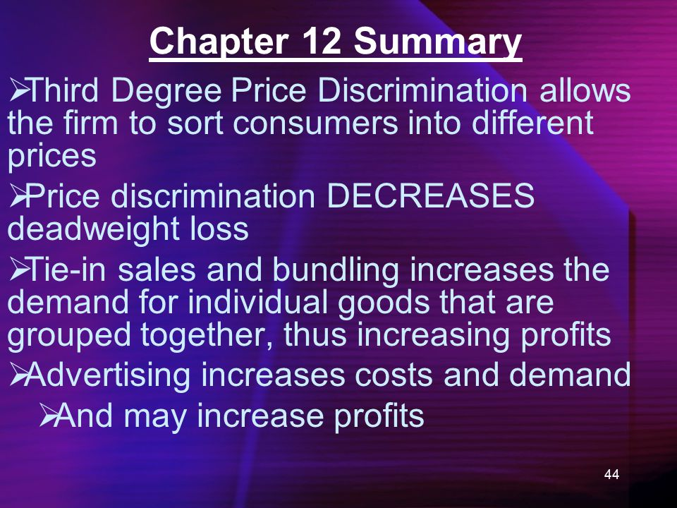 44 Chapter 12 Summary  Third Degree Price Discrimination allows the firm to sort consumers into different prices  Price discrimination DECREASES deadweight loss  Tie-in sales and bundling increases the demand for individual goods that are grouped together, thus increasing profits  Advertising increases costs and demand  And may increase profits
