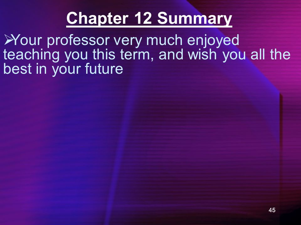 45 Chapter 12 Summary  Your professor very much enjoyed teaching you this term, and wish you all the best in your future