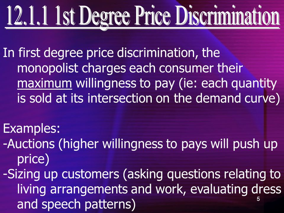 5 In first degree price discrimination, the monopolist charges each consumer their maximum willingness to pay (ie: each quantity is sold at its intersection on the demand curve) Examples: -Auctions (higher willingness to pays will push up price) -Sizing up customers (asking questions relating to living arrangements and work, evaluating dress and speech patterns)
