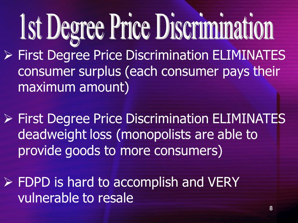8  First Degree Price Discrimination ELIMINATES consumer surplus (each consumer pays their maximum amount)  First Degree Price Discrimination ELIMINATES deadweight loss (monopolists are able to provide goods to more consumers)  FDPD is hard to accomplish and VERY vulnerable to resale